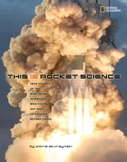 This Is Rocket Science - True Stories of the Risk-taking Scientists who Figure Out Ways to Explore Beyond ebook by Gloria Skurzynski