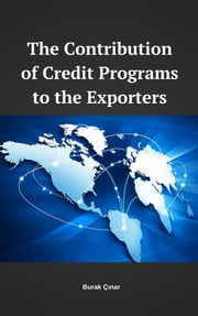 The Contribution of Credit Programs to the Exporters ebook by Burak Cinar