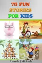 75 Fun Stories for Kids 3 to 8 Year Olds ebook by Amanda J Michaels
