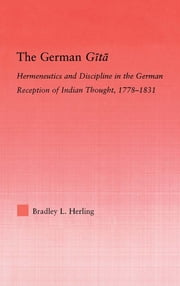 The German Gita - Hermeneutics and Discipline in the Early German Reception of Indian Thought ebook by Bradley L. Herling