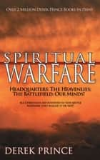 Spiritual Warfare - Headquarters: the Heavenlies; the Battlefield: Our Minds! ebook by Derek Prince