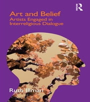 Art and Belief - Artists Engaged in Interreligious Dialogue ebook by Ruth Illman
