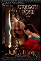 The Dragon and The Rose: The Tarlisian Saga ebook by Julie A. D'Arcy
