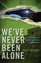 We've Never Been Alone: A History of Extraterrestrial Intervention - A History of Extraterrestrial Intervention ebook by Paul Von Ward