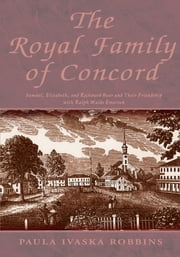 The Royal Family of Concord - Samuel, Elizabeth, and Rockwood Hoar and Their Friendship with Ralph Waldo Emerson ebook by Paula  Ivaska Robbins