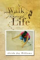 A Walk Through Life ebook by Alvida Jay Williams
