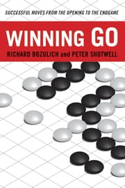 Winning Go - Successful Moves from the Opening to the Endgame ebook by Richard Bozulich,Peter Shotwell