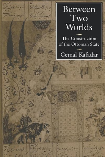 Between Two Worlds - The Construction of the Ottoman State ebook by Cemal Kafadar