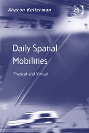 Daily Spatial Mobilities - Physical and Virtual ebook by Professor Aharon Kellerman,Prof Dr Markus Hesse,Professor Richard Knowles