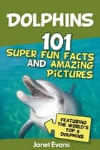 Dolphins: 101 Fun Facts & Amazing Pictures (Featuring The World's 6 Top Dolphins) ebook by Janet Evans