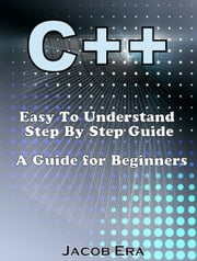 C++ Easy To Understand Step By Step Guide - A Guide for Beginners ebook by Jacob Era