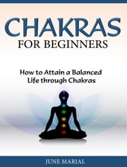 Chakras for Beginners How to Attain a Balanced Life through Chakras ebook by June Marial