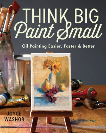Think Big Paint Small - Oil Painting Easier, Faster and Better eBook by Joyce Washor