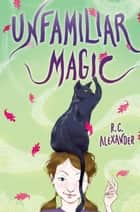 Unfamiliar Magic ebook by R. C. Alexander