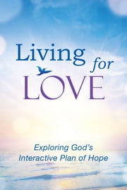 Living for Love - Exploring God's Interactive Plan of Hope ebook by Elise Froelicher Olson