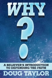 Why? - A Believer's Introduction to Defending the Faith ebook by Doug Taylor