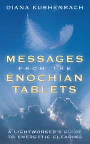 Messages from the Enochian Tablets - A Lightworker's Guide to Energetic Clearing ebook by Diana Kushenbach