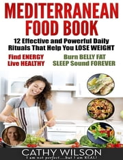 Mediterranean Food Book: 12 Effective and Powerful Daily Rituals That Help You Lose Weight, Find Energy, Live Healthy, Burn Belly Fat & Sleep Sound Forever ebook by Cathy Wilson