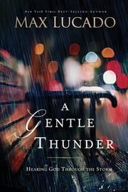 A Gentle Thunder - Hearing God Through the Storm ebook by Max Lucado