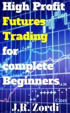 High Profit Futures Trading for complete Beginners ebook by J.R. Zordi