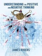 Understanding the Positive and Negative Thinking ebook by James Rogers