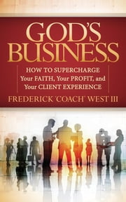 "God's Business - How to Supercharge Your Faith, Your profit, and Your Client Experience ebook by Frederick ""Coach"" West III"