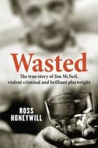 Wasted - The True Story Of Jim McNeil, Violent Criminal And Brilliant Pla ebook by Ross Honeywill