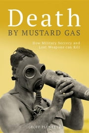 Death By Mustard Gas: How Military Secrecy and Lost Weapons Can Kill ebook by Australia. Department of Defence,Army History Unit,Geoff Plunkett