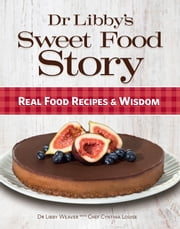 Dr Libby's Sweet Food Story - Real Food Recipes and Wisdom ebook by Dr Libby Weaver,Chef Cynthia Louise