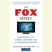 The Fox Effect - How Roger Ailes Turned a Network into a Propaganda Machine audiobook by David Brock, Ari Rabin-Havt, Media Matters for America