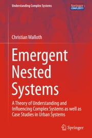 Emergent Nested Systems - A Theory of Understanding and Influencing Complex Systems as well as Case Studies in Urban Systems ebook by Christian Walloth
