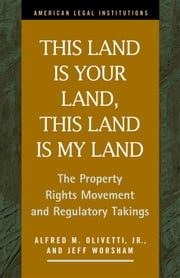This Land Is Your Land, This Land Is My Land: The Property Rights Movement and Regulatory Takings ebook by Olivetti, Jr. Alfred M.