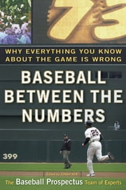 Baseball Between the Numbers - Why Everything You Know About the Game Is Wrong ebook by Jonah Keri,Baseball Prospectus