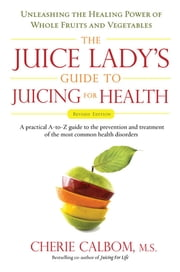 The Juice Lady's Guide To Juicing for Health - Unleashing the Healing Power of Whole Fruits and Vegetables Revised Edition ebook by Cherie Calbom