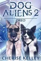Dog Aliens 2: Oreo - Dog Aliens, #2 ebook by Cherise Kelley