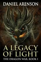 A Legacy of Light - The Dragon War, Book 1 ebook by Daniel Arenson