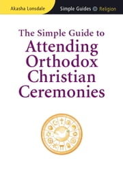 The Simple Guide to Attending Orthodox Christian Ceremonies ebook by Akasha Lonsdale