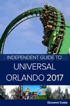 The Independent Guide to Universal Orlando 2017 ebook by Giovanni Costa