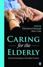 Caring for the Elderly - Social Gerontology in the Indian Context ebook by Tattwamasi Paltasingh, Renu Tyagi