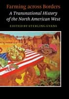 Farming across Borders - A Transnational History of the North American West ebook by Sterling David Evans, Timothy P. Bowman, Kristin Hoganson,...