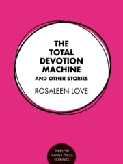 The Total Devotion Machine and Other Stories ebook by Rosaleen Love