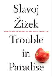 Trouble in Paradise - From the End of History to the End of Capitalism ebook by Slavoj Zizek