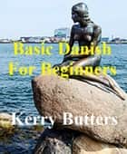 Basic Danish For Beginners. ebook by Kerry Butters