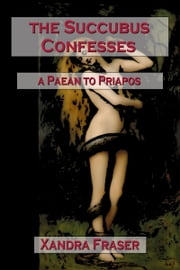 The Succubus Confesses: A Paean to Priapos ebook by Xandra Fraser