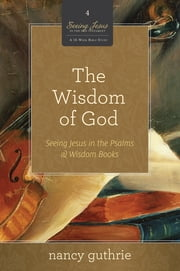 The Wisdom of God - Seeing Jesus in the Psalms and Wisdom Books ebook by Nancy Guthrie
