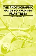 The Photographic Guide to Pruning Fruit Trees ebook by Ephraim Felt