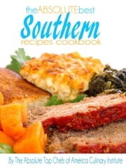 The Absolute Best Southern Recipes Cookbook ebook by The Absolute Top Chefs of America Culinary Institute
