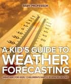 A Kid's Guide to Weather Forecasting - Weather for Kids | Children's Earth Sciences Books ebook by Baby Professor