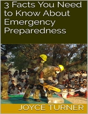 3 Facts You Need to Know About Emergency Preparedness ebook by Joyce Turner