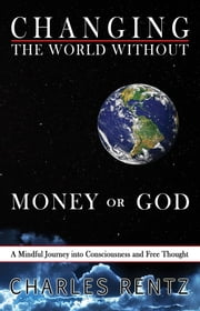 Changing the World Without Money or God: A Mindful Journey into Consciousness and Free Thought ebook by Charles Rentz